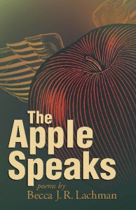 The Apple Speaks: Poems by Becca J.R. Lachman