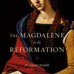 Margaret Arnold - The Magdalene in the Reformation [Feature Review]