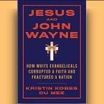 Kristin Kobes Du Mez - Jesus and John Wayne - Feature Review
